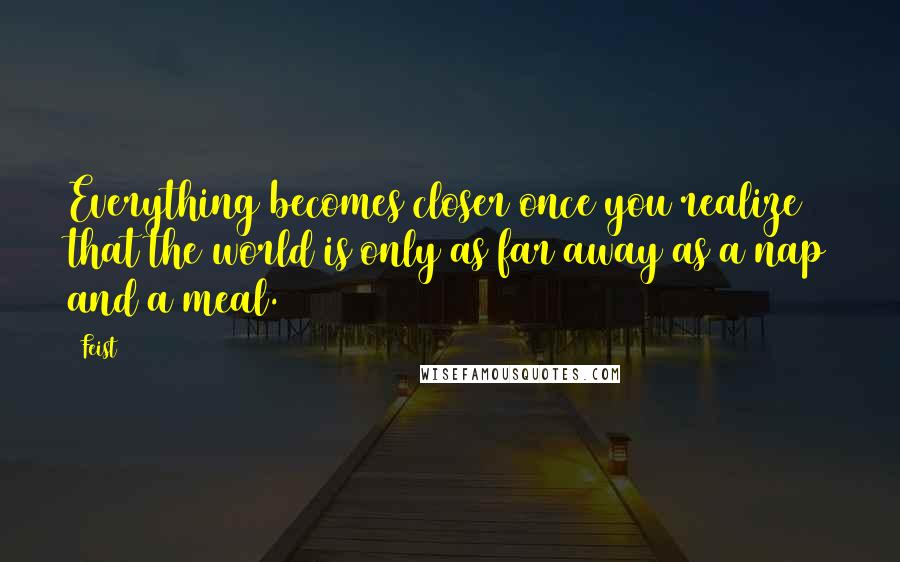 Feist quotes: Everything becomes closer once you realize that the world is only as far away as a nap and a meal.