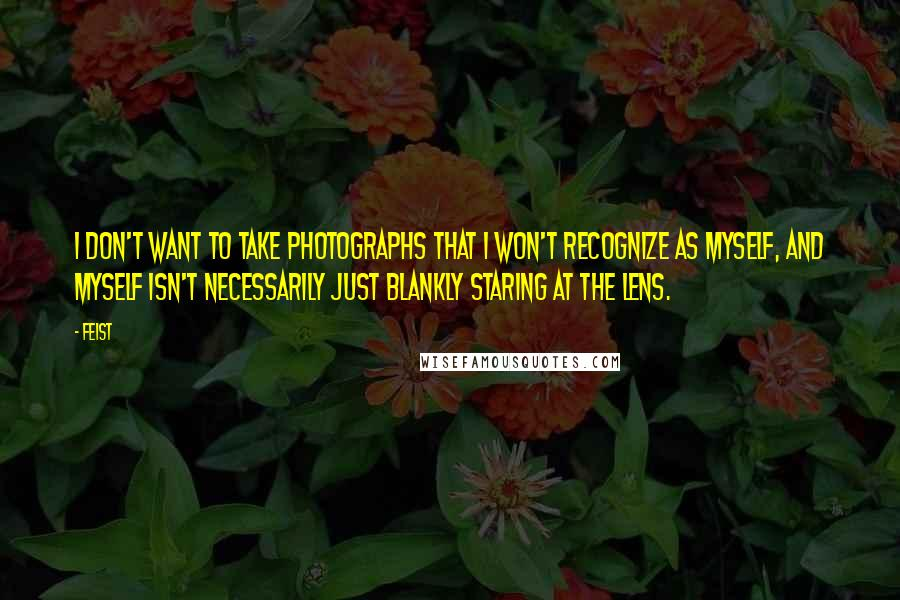 Feist quotes: I don't want to take photographs that I won't recognize as myself, and myself isn't necessarily just blankly staring at the lens.