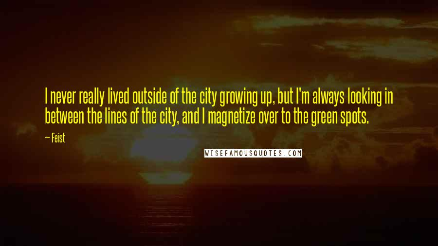 Feist quotes: I never really lived outside of the city growing up, but I'm always looking in between the lines of the city, and I magnetize over to the green spots.