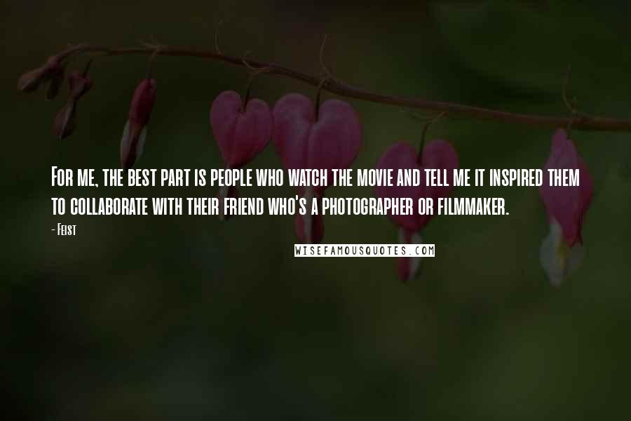 Feist quotes: For me, the best part is people who watch the movie and tell me it inspired them to collaborate with their friend who's a photographer or filmmaker.