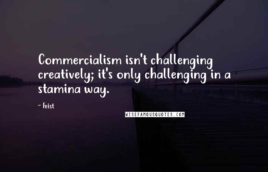 Feist quotes: Commercialism isn't challenging creatively; it's only challenging in a stamina way.
