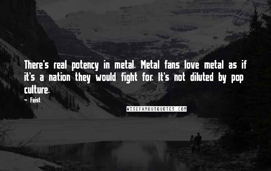 Feist quotes: There's real potency in metal. Metal fans love metal as if it's a nation they would fight for. It's not diluted by pop culture.
