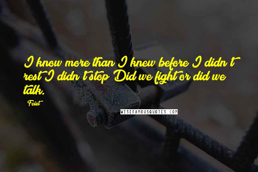 Feist quotes: I know more than I knew before I didn't rest I didn't stop Did we fight or did we talk.