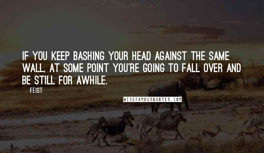 Feist quotes: If you keep bashing your head against the same wall, at some point you're going to fall over and be still for awhile.