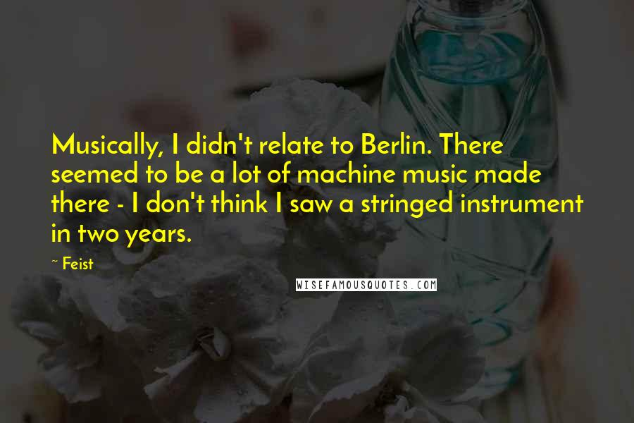 Feist quotes: Musically, I didn't relate to Berlin. There seemed to be a lot of machine music made there - I don't think I saw a stringed instrument in two years.