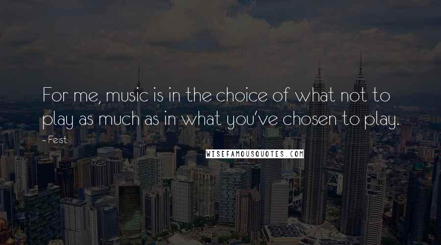Feist quotes: For me, music is in the choice of what not to play as much as in what you've chosen to play.