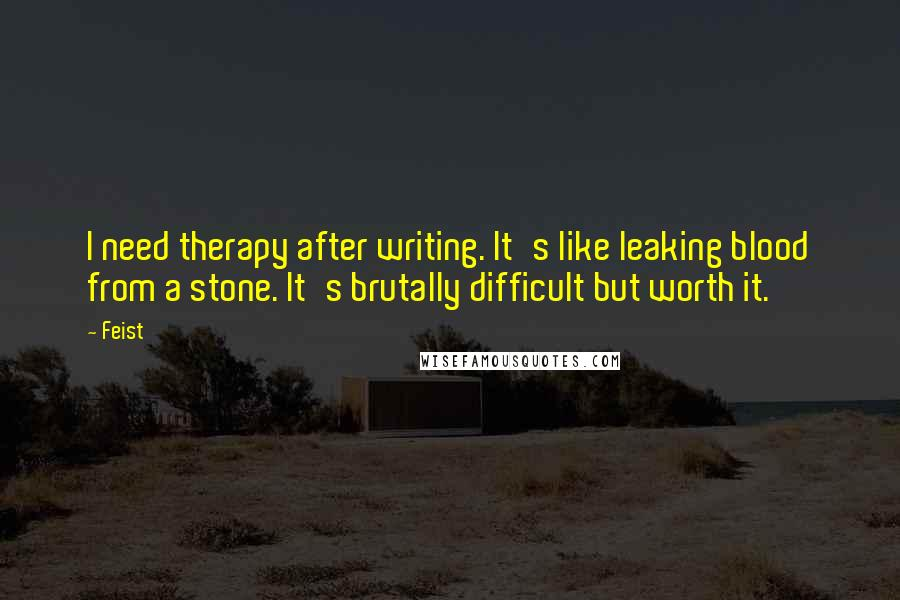 Feist quotes: I need therapy after writing. It's like leaking blood from a stone. It's brutally difficult but worth it.