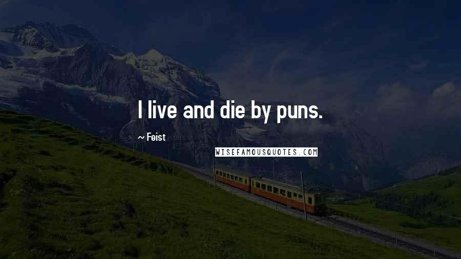 Feist quotes: I live and die by puns.