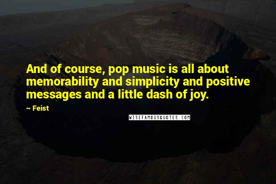 Feist quotes: And of course, pop music is all about memorability and simplicity and positive messages and a little dash of joy.