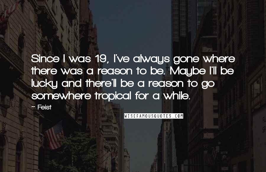 Feist quotes: Since I was 19, I've always gone where there was a reason to be. Maybe I'll be lucky and there'll be a reason to go somewhere tropical for a while.