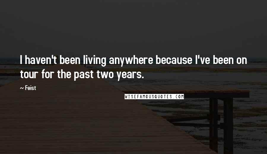 Feist quotes: I haven't been living anywhere because I've been on tour for the past two years.
