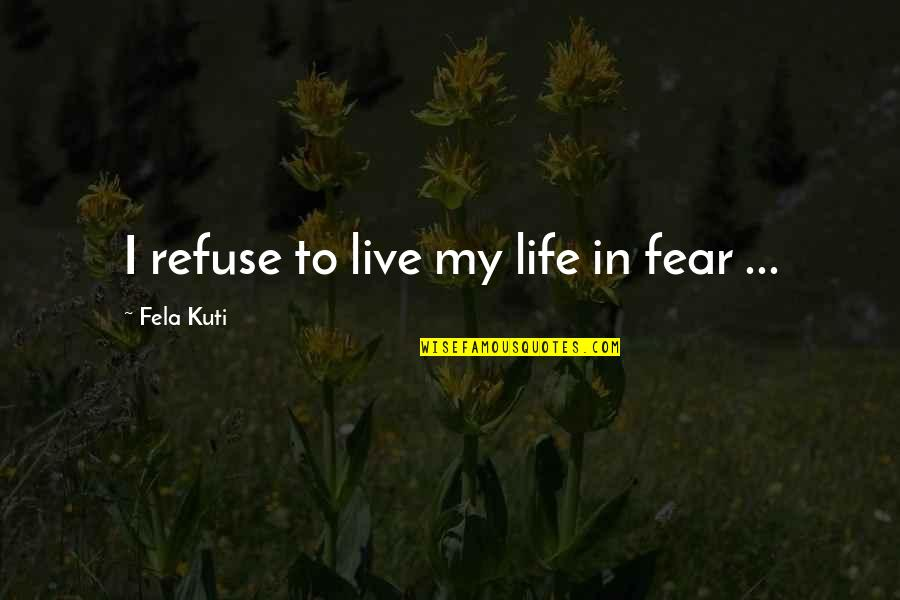 Fela Kuti Best Quotes By Fela Kuti: I refuse to live my life in fear