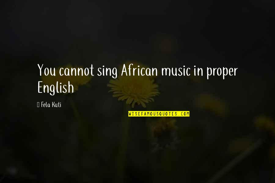 Fela Kuti Best Quotes By Fela Kuti: You cannot sing African music in proper English