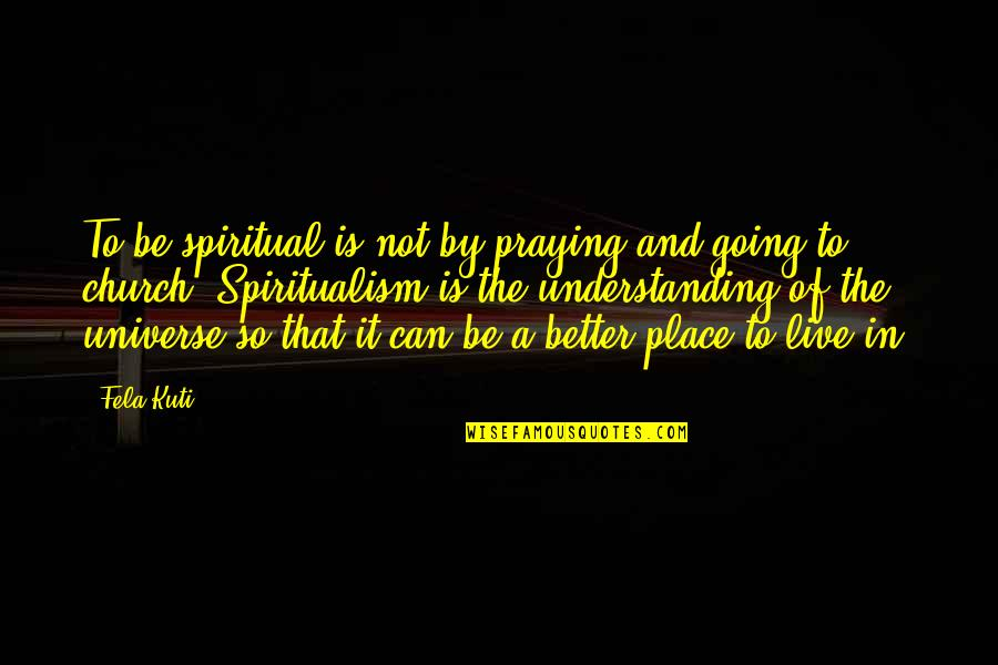 Fela Kuti Best Quotes By Fela Kuti: To be spiritual is not by praying and