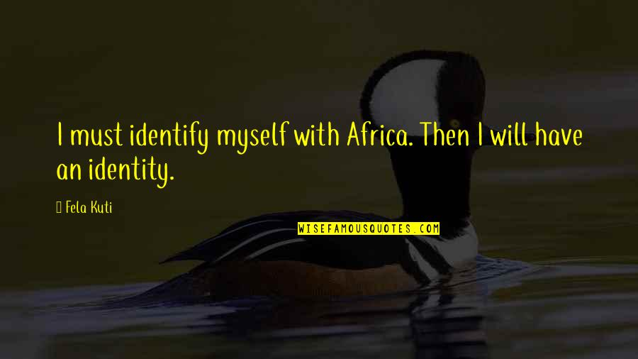 Fela Kuti Best Quotes By Fela Kuti: I must identify myself with Africa. Then I
