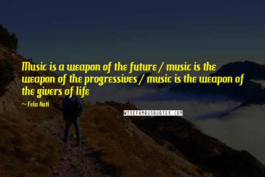 Fela Kuti quotes: Music is a weapon of the future / music is the weapon of the progressives / music is the weapon of the givers of life