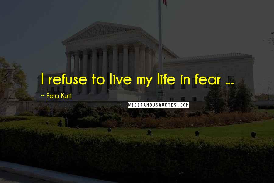 Fela Kuti quotes: I refuse to live my life in fear ...