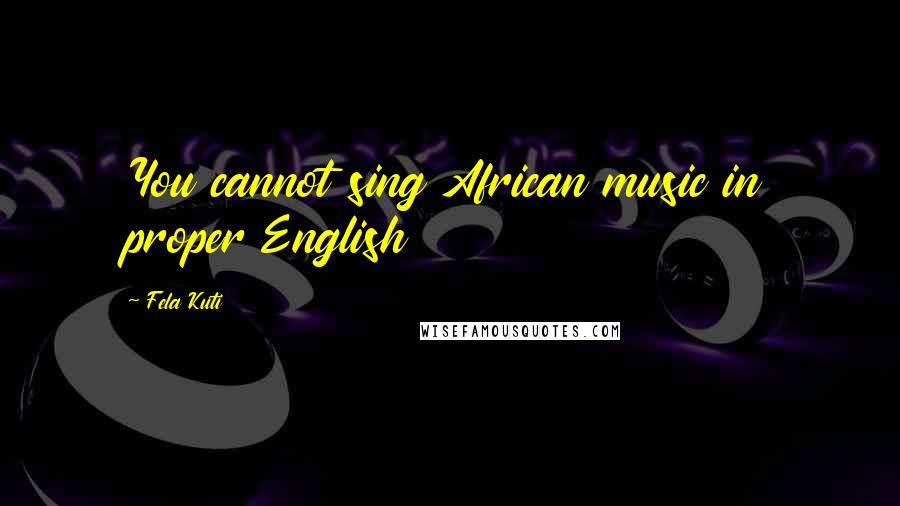 Fela Kuti quotes: You cannot sing African music in proper English