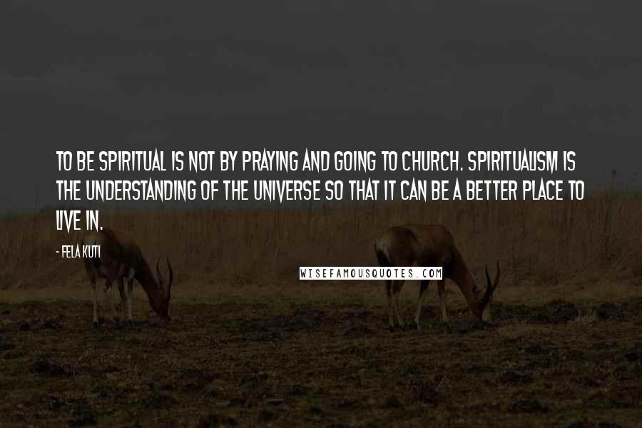 Fela Kuti quotes: To be spiritual is not by praying and going to church. Spiritualism is the understanding of the universe so that it can be a better place to live in.