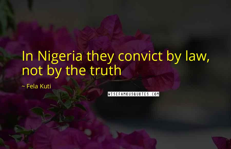 Fela Kuti quotes: In Nigeria they convict by law, not by the truth