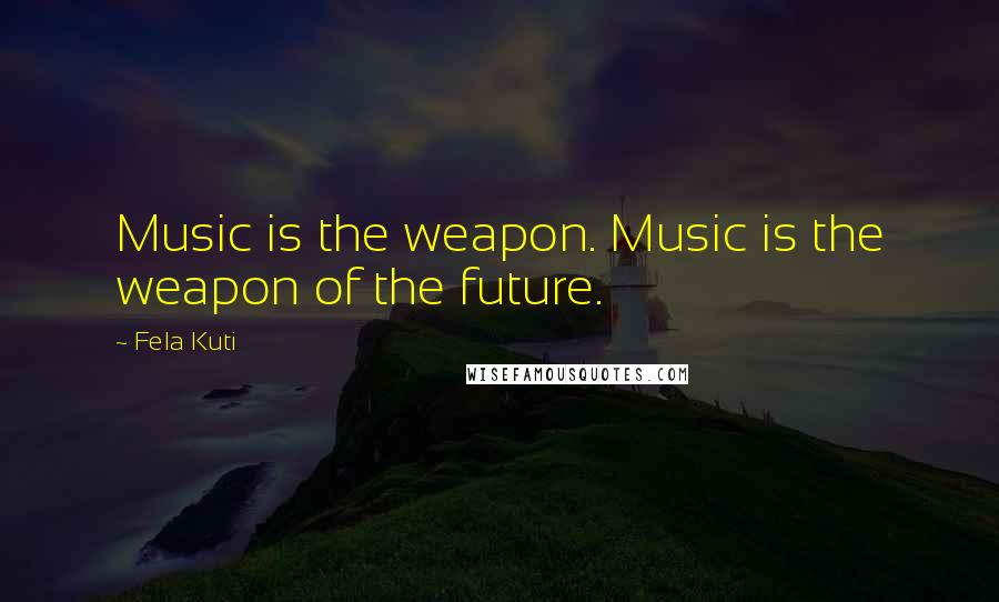 Fela Kuti quotes: Music is the weapon. Music is the weapon of the future.