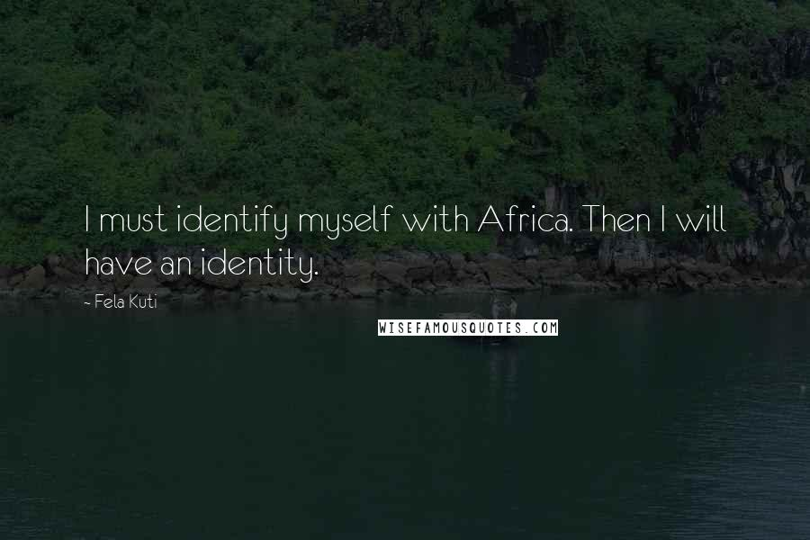 Fela Kuti quotes: I must identify myself with Africa. Then I will have an identity.