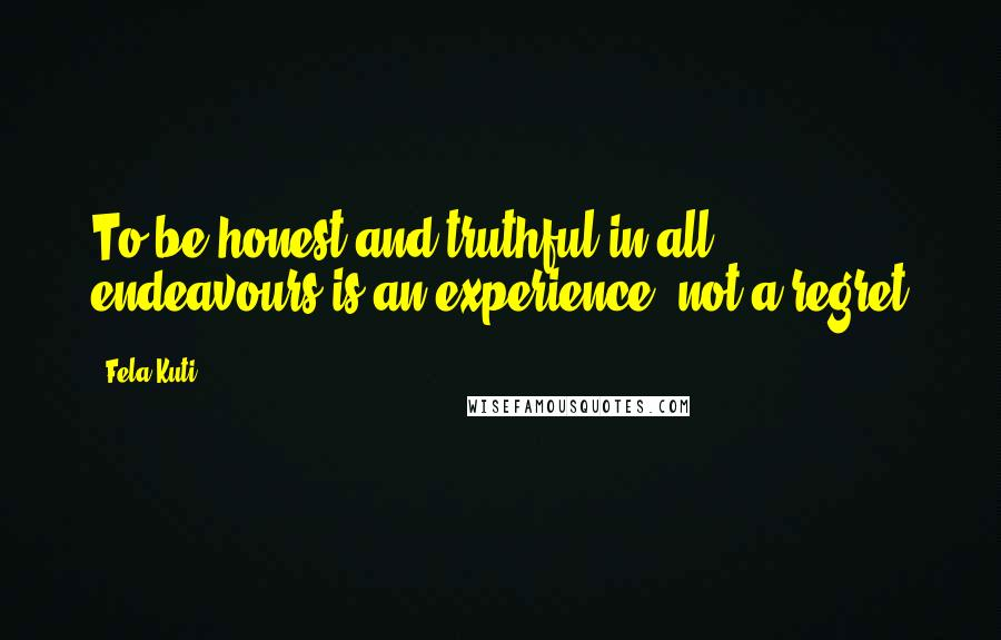 Fela Kuti quotes: To be honest and truthful in all endeavours is an experience, not a regret