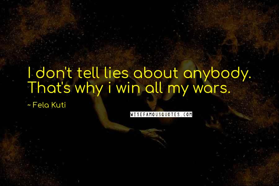 Fela Kuti quotes: I don't tell lies about anybody. That's why i win all my wars.