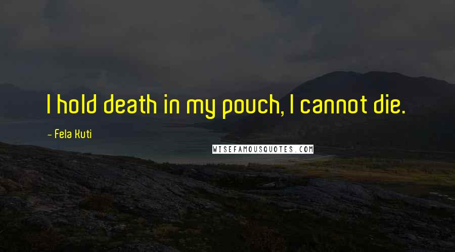 Fela Kuti quotes: I hold death in my pouch, I cannot die.