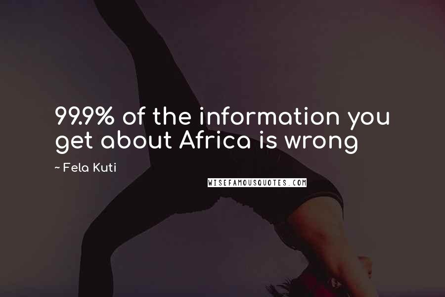 Fela Kuti quotes: 99.9% of the information you get about Africa is wrong