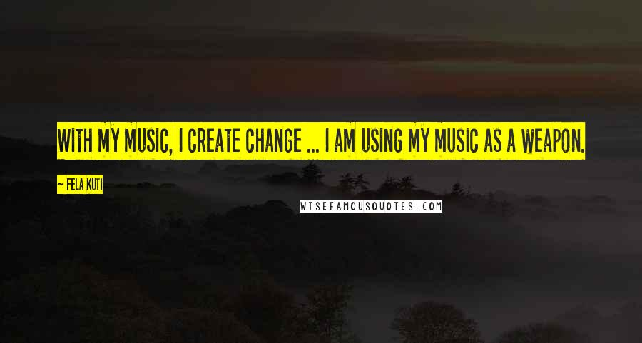 Fela Kuti quotes: With my music, I create change ... I am using my music as a weapon.