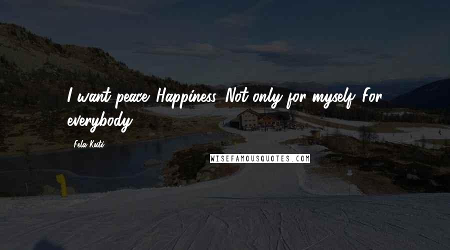 Fela Kuti quotes: I want peace. Happiness. Not only for myself. For everybody.