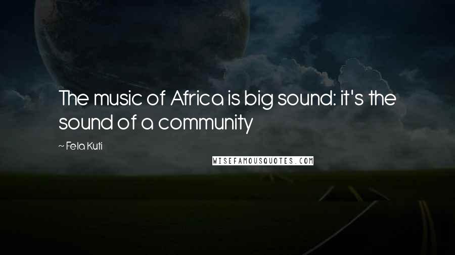 Fela Kuti quotes: The music of Africa is big sound: it's the sound of a community