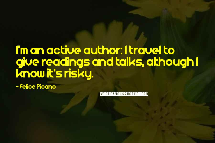 Felice Picano quotes: I'm an active author: I travel to give readings and talks, although I know it's risky.