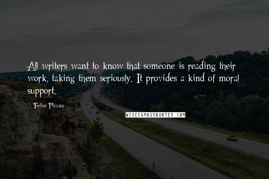 Felice Picano quotes: All writers want to know that someone is reading their work, taking them seriously. It provides a kind of moral support.