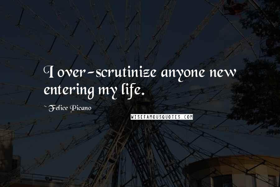 Felice Picano quotes: I over-scrutinize anyone new entering my life.