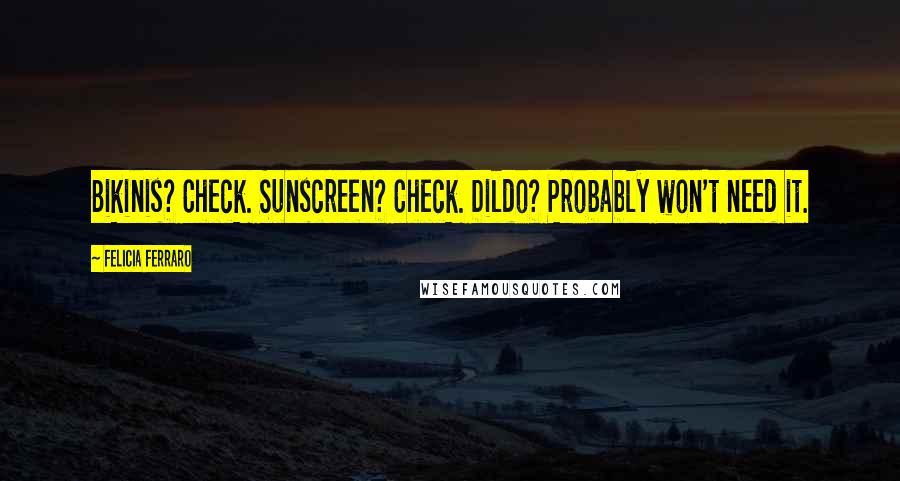 Felicia Ferraro quotes: Bikinis? Check. Sunscreen? Check. Dildo? Probably won't need it.