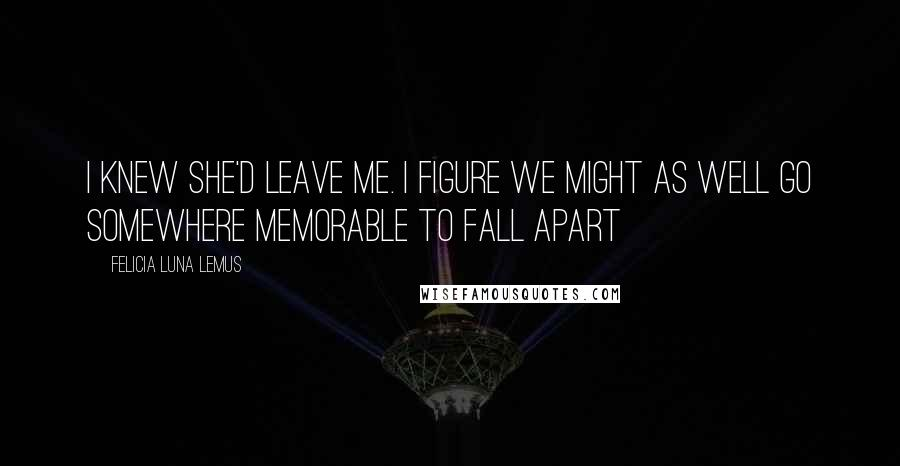 Felicia Luna Lemus quotes: i knew she'd leave me. i figure we might as well go somewhere memorable to fall apart