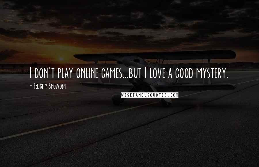 Felicity Snowden quotes: I don't play online games...but I love a good mystery.