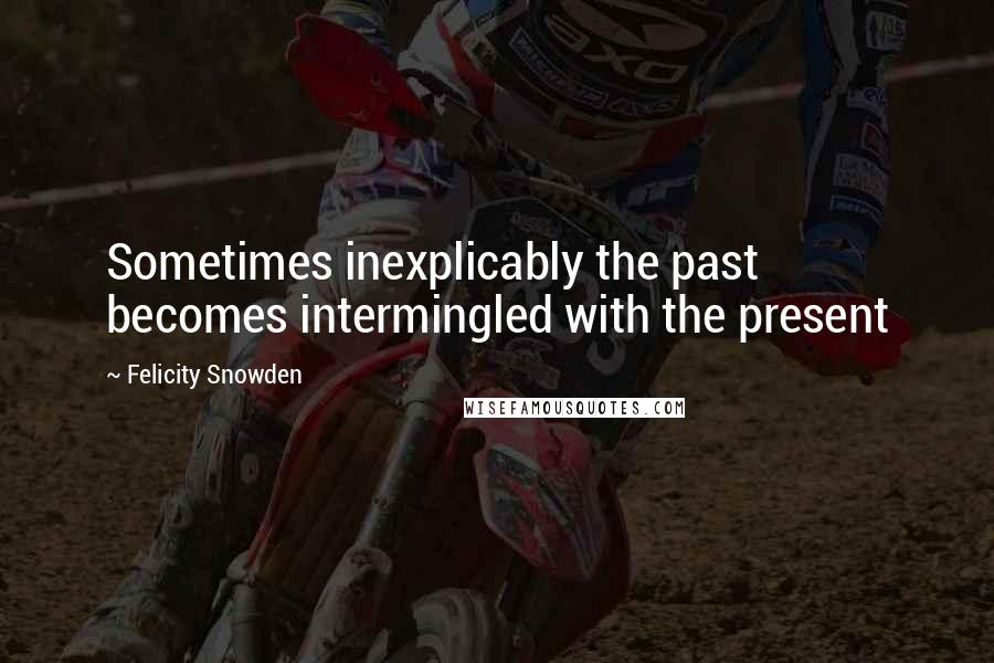 Felicity Snowden quotes: Sometimes inexplicably the past becomes intermingled with the present