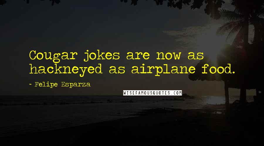 Felipe Esparza quotes: Cougar jokes are now as hackneyed as airplane food.