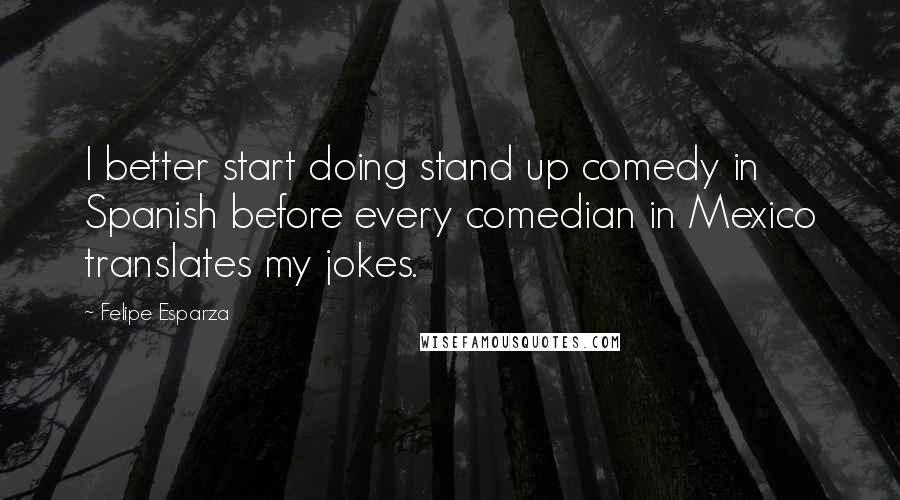 Felipe Esparza quotes: I better start doing stand up comedy in Spanish before every comedian in Mexico translates my jokes.