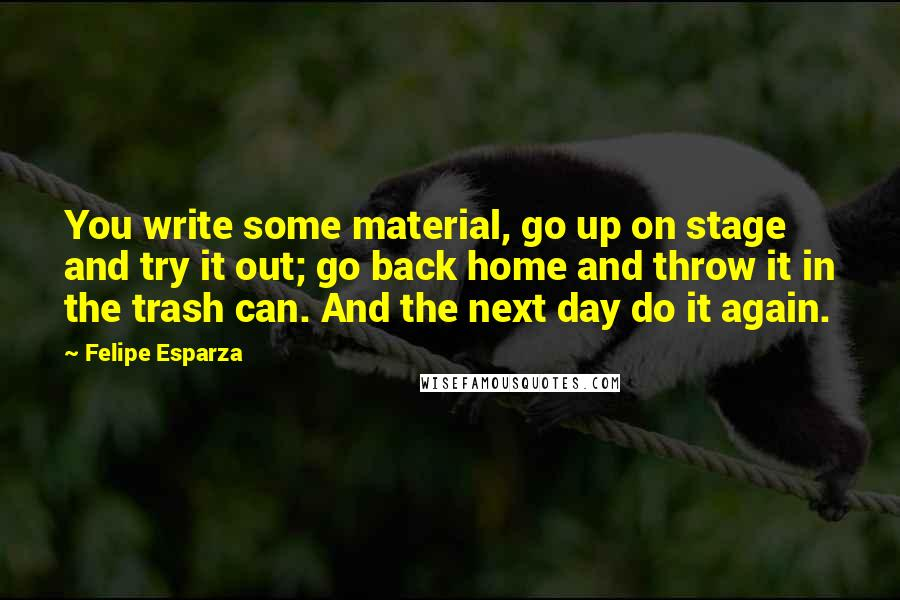 Felipe Esparza quotes: You write some material, go up on stage and try it out; go back home and throw it in the trash can. And the next day do it again.