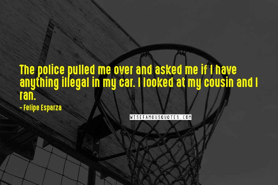 Felipe Esparza quotes: The police pulled me over and asked me if I have anything illegal in my car. I looked at my cousin and I ran.