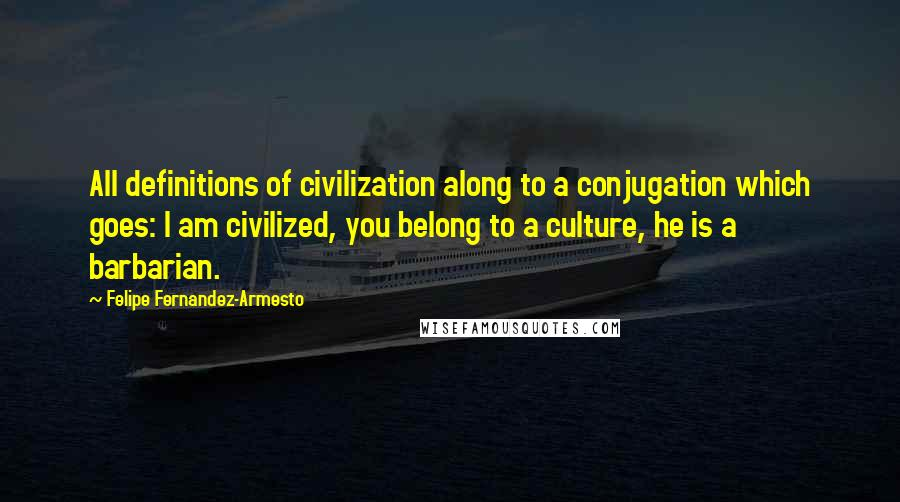 Felipe Fernandez-Armesto quotes: All definitions of civilization along to a conjugation which goes: I am civilized, you belong to a culture, he is a barbarian.