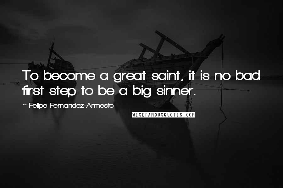 Felipe Fernandez-Armesto quotes: To become a great saint, it is no bad first step to be a big sinner.