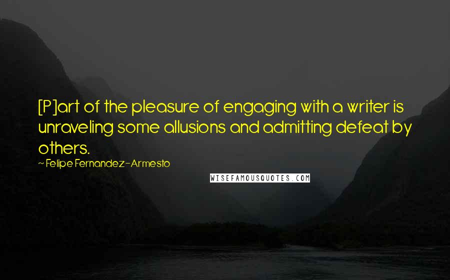 Felipe Fernandez-Armesto quotes: [P]art of the pleasure of engaging with a writer is unraveling some allusions and admitting defeat by others.