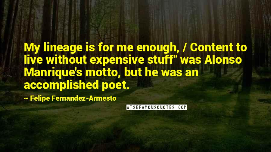 """Felipe Fernandez-Armesto quotes: My lineage is for me enough, / Content to live without expensive stuff"""" was Alonso Manrique's motto, but he was an accomplished poet."""