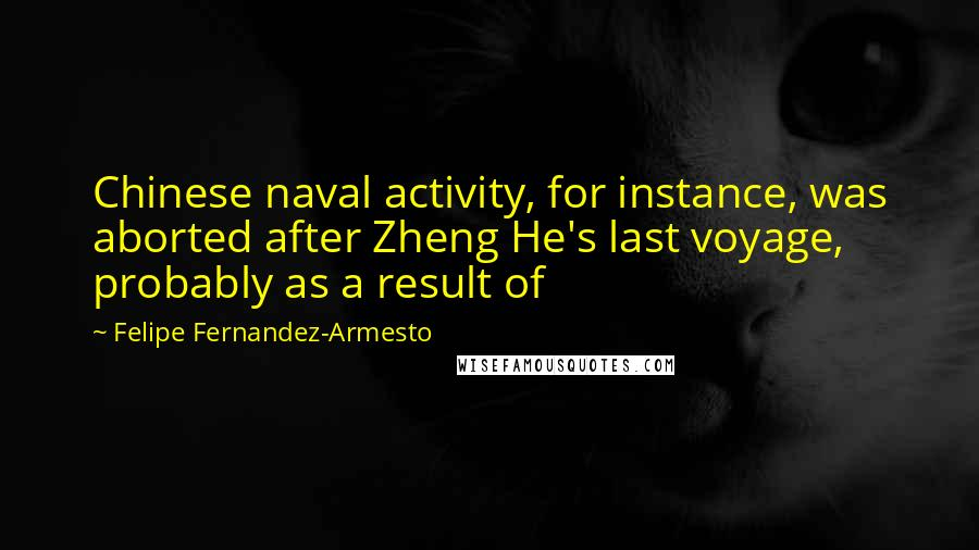 Felipe Fernandez-Armesto quotes: Chinese naval activity, for instance, was aborted after Zheng He's last voyage, probably as a result of