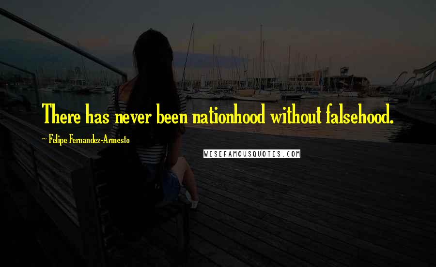 Felipe Fernandez-Armesto quotes: There has never been nationhood without falsehood.